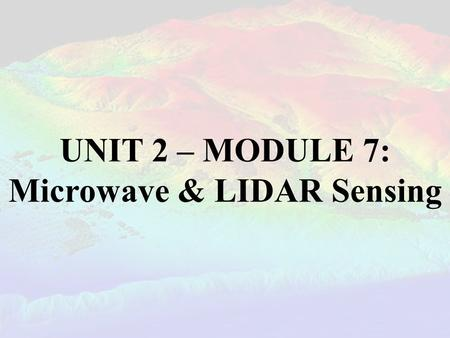 UNIT 2 – MODULE 7: Microwave & LIDAR Sensing. MICROWAVES & RADIO WAVES In this section, it is important to understand that radio waves and microwaves.
