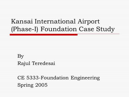 Kansai International Airport (Phase-I) Foundation Case Study By Rajul Teredesai CE 5333-Foundation Engineering Spring 2005.