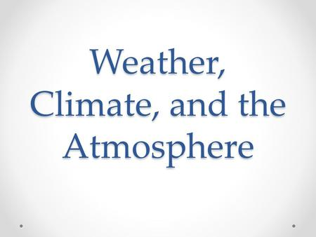 Weather, Climate, and the Atmosphere. What Is the Atmosphere? The atmosphere is the thin layer of air surrounding the earth 99% of the atmosphere is within.