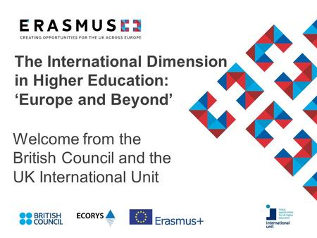 The International Dimension in Higher Education: 'Europe and Beyond' Welcome from the British Council and the UK International Unit.