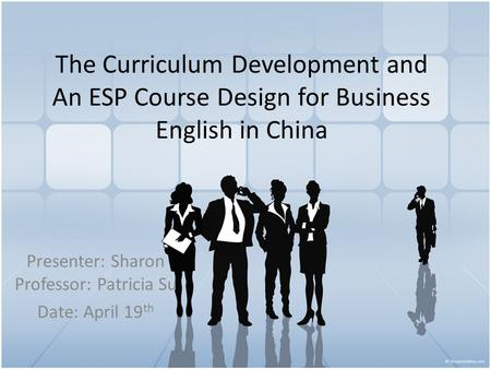 The Curriculum Development and An ESP Course Design for Business English in China Presenter: Sharon Professor: Patricia Su Date: April 19 th.
