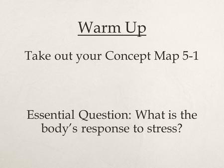 Warm Up Take out your Concept Map 5-1 Essential Question: What is the body's response to stress?
