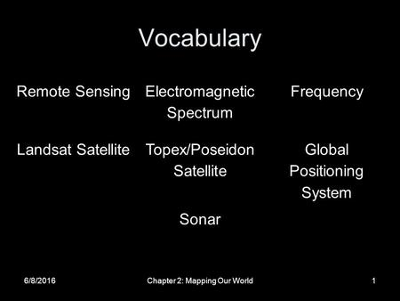 Vocabulary 6/8/2016Chapter 2: Mapping Our World1 Remote Sensing Electromagnetic Spectrum Frequency Landsat SatelliteTopex/Poseidon Satellite Global Positioning.