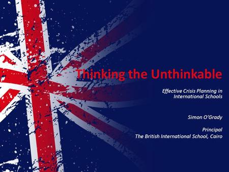 Thinking the Unthinkable Effective Crisis Planning in International Schools Simon O'Grady Principal The British International School, Cairo.