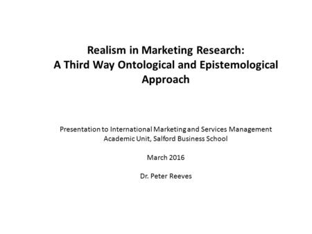 Realism in Marketing Research: A Third Way Ontological and Epistemological Approach Presentation to International Marketing and Services Management Academic.