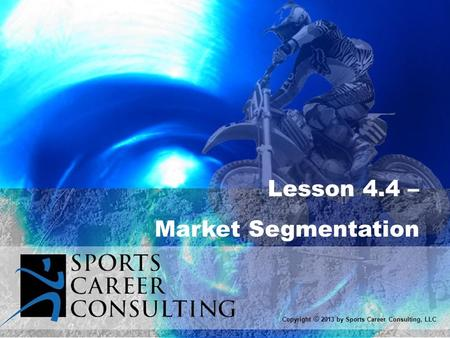 Lesson 4.4 – Market Segmentation Copyright © 2013 by Sports Career Consulting, LLC.