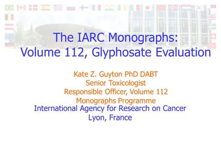 The IARC Monographs: Volume 112, Glyphosate Evaluation Kate Z. Guyton PhD DABT Senior Toxicologist Responsible Officer, Volume 112 Monographs Programme.