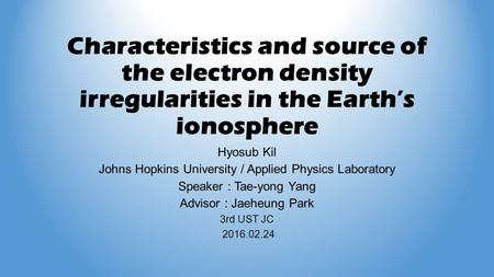 Characteristics and source of the electron density irregularities in the Earth's ionosphere Hyosub Kil Johns Hopkins University / Applied Physics Laboratory.