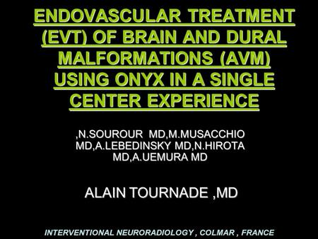 ENDOVASCULAR TREATMENT (EVT) OF BRAIN AND DURAL MALFORMATIONS (AVM) USING ONYX IN A SINGLE CENTER EXPERIENCE,N.SOUROUR MD,M.MUSACCHIO MD,A.LEBEDINSKY MD,N.HIROTA.