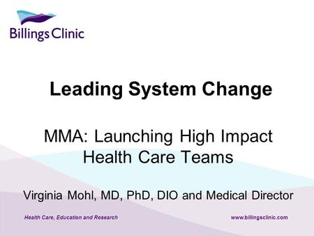 Health Care, Education and Researchwww.billingsclinic.com MMA: Launching High Impact Health Care Teams Virginia Mohl, MD, PhD, DIO and Medical Director.