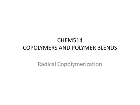 CHEM514 COPOLYMERS AND POLYMER BLENDS Radical Copolymerization.