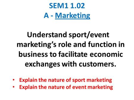 SEM1 1.02 A - Marketing Understand sport/event marketing's role and function in business to facilitate economic exchanges with customers. Explain the nature.