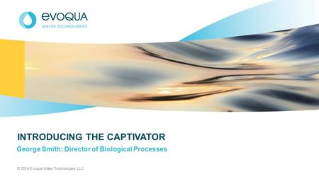 © 2014 Evoqua Water Technologies LLC INTRODUCING THE CAPTIVATOR George Smith; Director of Biological Processes.
