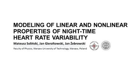 MODELING OF LINEAR AND NONLINEAR PROPERTIES OF NIGHT-TIME HEART RATE VARIABILITY Mateusz Soliński, Jan Gierałtowski, Jan Żebrowski Faculty of Physics,
