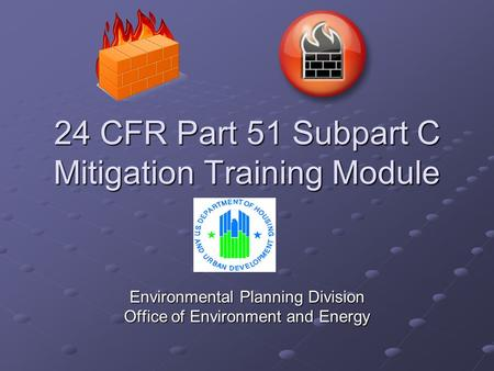 24 CFR Part 51 Subpart C Mitigation Training Module Environmental Planning Division Office of Environment and Energy.