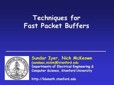 Techniques for Fast Packet Buffers Sundar Iyer, Nick McKeown Departments of Electrical Engineering & Computer Science, Stanford.