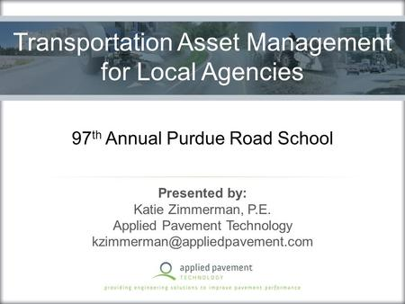 97 th Annual Purdue Road School Presented by: Katie Zimmerman, P.E. Applied Pavement Technology Transportation Asset Management.