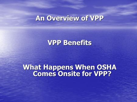 An Overview of VPP VPP Benefits What Happens When OSHA Comes Onsite for VPP?