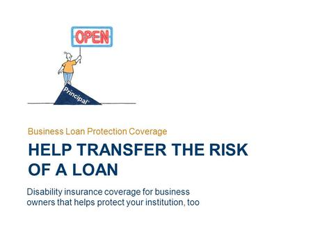 HELP TRANSFER THE RISK OF A LOAN Business Loan Protection Coverage Disability insurance coverage for business owners that helps protect your institution,