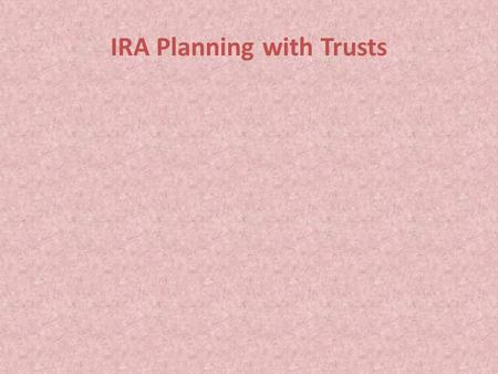IRA Planning with Trusts. Considerations IRA Planning with Trusts Considerations For many clients, their IRA is the major asset next to their residence.