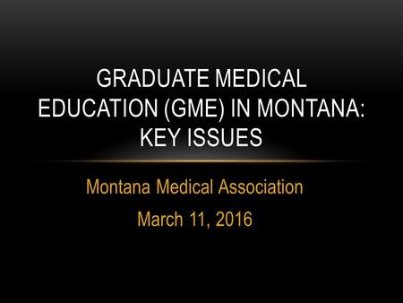 Montana Medical Association March 11, 2016 GRADUATE MEDICAL EDUCATION (GME) IN MONTANA: KEY ISSUES.