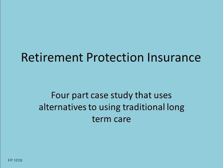 Retirement Protection Insurance Four part case study that uses alternatives to using traditional long term care FP 1019.