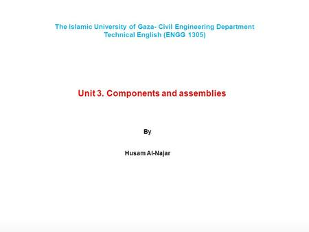 Unit 3. Components and assemblies By Husam Al-Najar The Islamic University of Gaza- Civil Engineering Department Technical English (ENGG 1305)