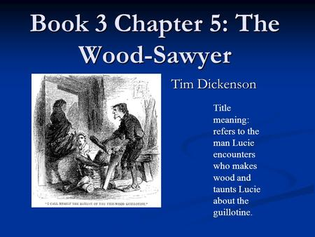 Book 3 Chapter 5: The Wood-Sawyer Tim Dickenson Title meaning: refers to the man Lucie encounters who makes wood and taunts Lucie about the guillotine.