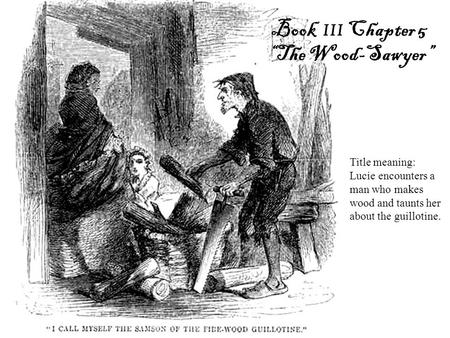 "Book III Chapter 5 ""The Wood-Sawyer"" Title meaning: Lucie encounters a man who makes wood and taunts her about the guillotine."