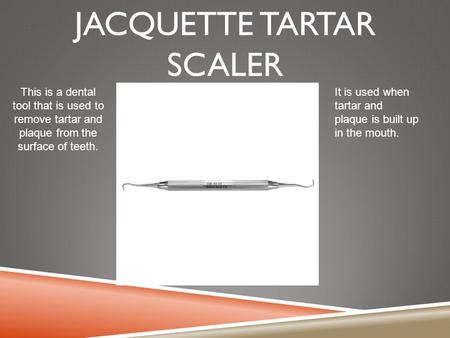 JACQUETTE TARTAR SCALER This is a dental tool that is used to remove tartar and plaque from the surface of teeth. It is used when tartar and plaque is.