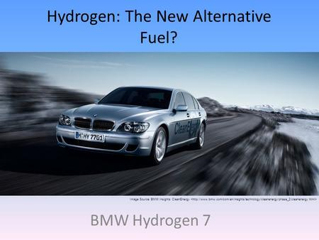 Hydrogen: The New Alternative Fuel? BMW Hydrogen 7 Image Source: BMW Insights: CleanEnergy.
