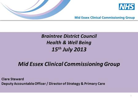 Braintree District Council Health & Well Being 15 th July 2013 Mid Essex Clinical Commissioning Group Clare Steward Deputy Accountable Officer / Director.