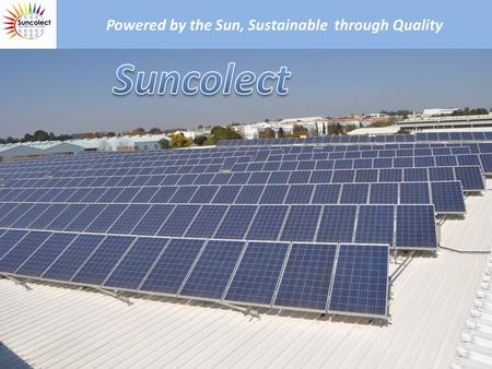 Powered by the Sun, Sustainable through Quality. Who is Suncolect Suncolect provides Solar electricity solutions to entrepreneurs in small, medium and.