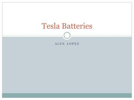 ALEX LOPEZ Tesla Batteries. Timeline July 2003- Tesla Motors is incorporated February 2004 – Elon Musk becomes chairman of Tesla, investing $7.5 million.