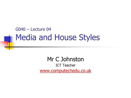 G040 – Lecture 04 Media and House Styles Mr C Johnston ICT Teacher www.computechedu.co.uk.