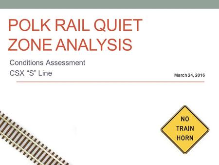 "POLK RAIL QUIET ZONE ANALYSIS Conditions Assessment CSX ""S"" Line March 24, 2016."