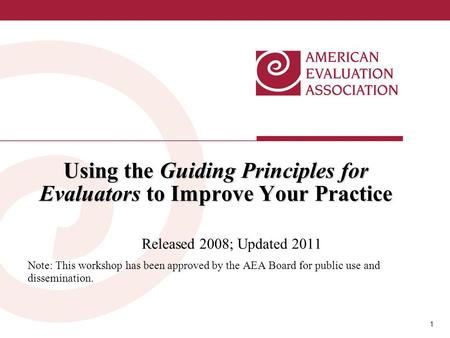 1 1 Using the Guiding Principles for Evaluators to Improve Your Practice Released 2008; Updated 2011 Note: This workshop has been approved by the AEA Board.