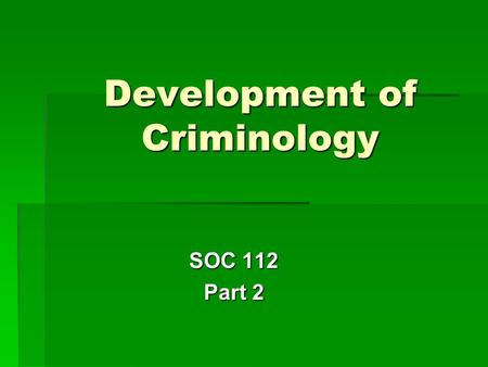 Development of Criminology SOC 112 Part 2. Age of Realism 1.New turn after Classical School - logic / scientific methodology - scientifically interpret.