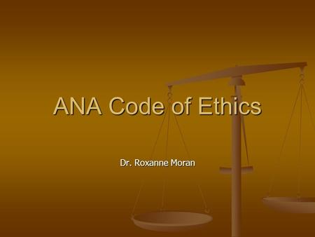 "Dr. Roxanne Moran ANA Code of Ethics. Why is a code of ethics important? ""…membership in a profession…entails duties, but also rights….of a distinctive."