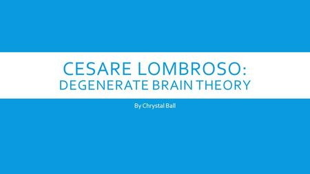CESARE LOMBROSO: DEGENERATE BRAIN THEORY By Chrystal Ball.