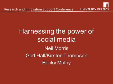Harnessing the power of social media Neil Morris Ged Hall/Kirsten Thompson Becky Malby Research and Innovation Support Conference.