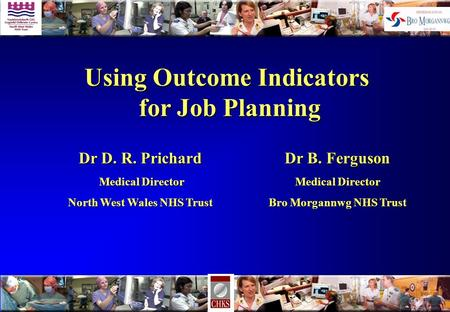 Using Outcome Indicators for Job Planning for Job Planning Dr B. Ferguson Medical Director Bro Morgannwg NHS Trust Dr D. R. Prichard Medical Director Medical.