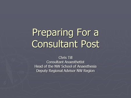 Preparing For a Consultant Post Chris Till Consultant Anaesthetist Head of the NW School of Anaesthesia Deputy Regional Advisor NW Region.