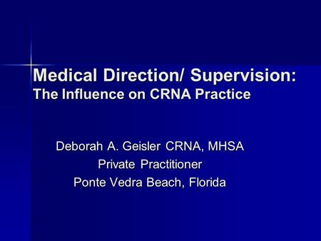 Medical Direction/ Supervision: The Influence on CRNA Practice Deborah A. Geisler CRNA, MHSA Private Practitioner Ponte Vedra Beach, Florida.