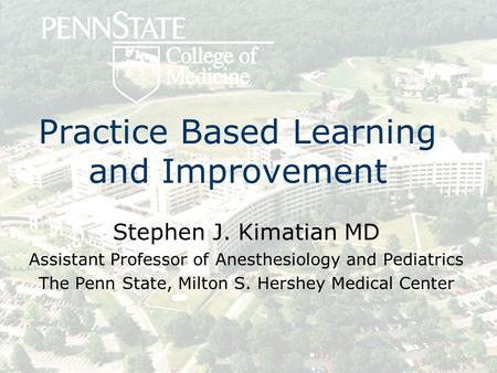 Practice Based Learning and Improvement Stephen J. Kimatian MD Assistant Professor of Anesthesiology and Pediatrics The Penn State, Milton S. Hershey Medical.