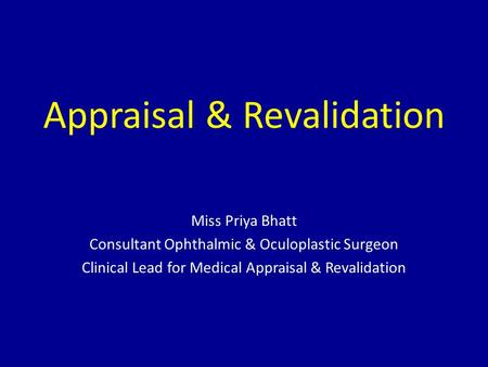 Appraisal & Revalidation Miss Priya Bhatt Consultant Ophthalmic & Oculoplastic Surgeon Clinical Lead for Medical Appraisal & Revalidation.