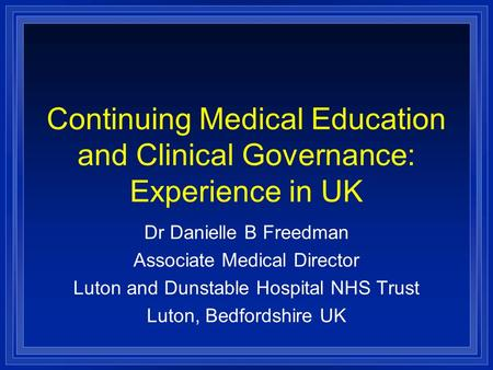 Continuing Medical Education and Clinical Governance: Experience in UK Dr Danielle B Freedman Associate Medical Director Luton and Dunstable Hospital NHS.