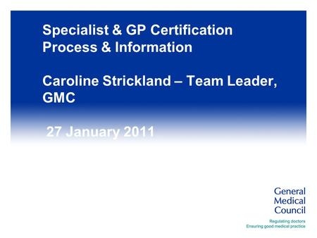 Specialist & GP Certification Process & Information Caroline Strickland – Team Leader, GMC 27 January 2011.