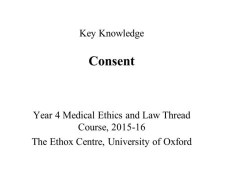 Key Knowledge Consent Year 4 Medical Ethics and Law Thread Course, 2015-16 The Ethox Centre, University of Oxford.