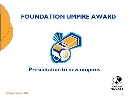 © England Hockey 2007 1 FOUNDATION UMPIRE AWARD Presentation to new umpires.